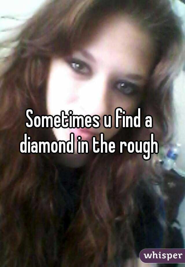 Sometimes u find a diamond in the rough