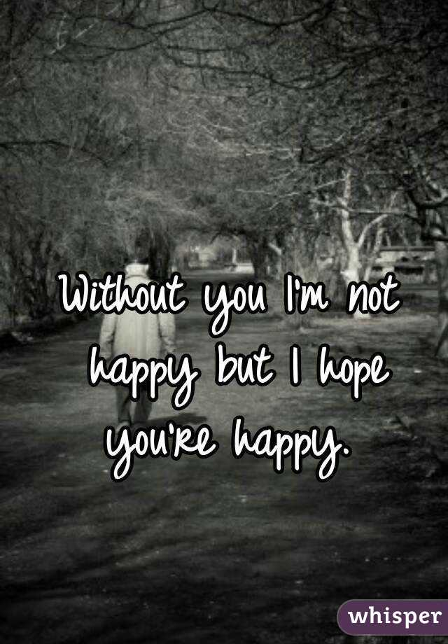 Without you I'm not happy but I hope you're happy.