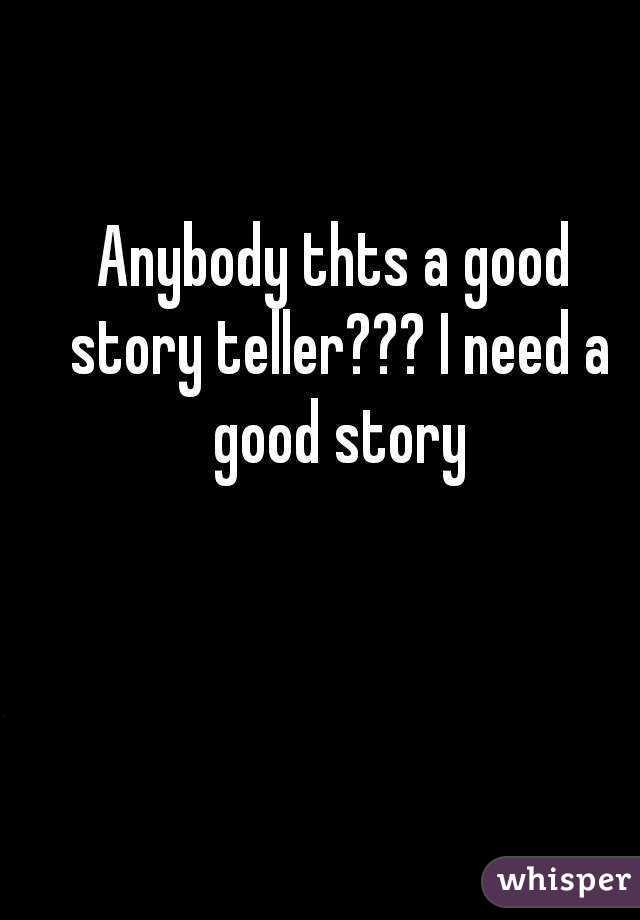 Anybody thts a good story teller??? I need a good story
