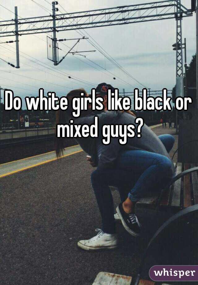 Do white girls like black or mixed guys?