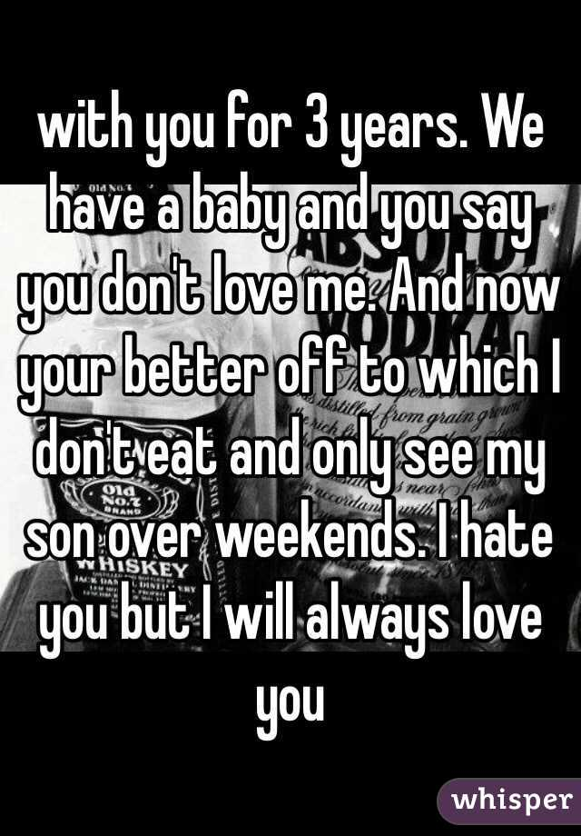 with you for 3 years. We have a baby and you say you don't love me. And now your better off to which I don't eat and only see my son over weekends. I hate you but I will always love you