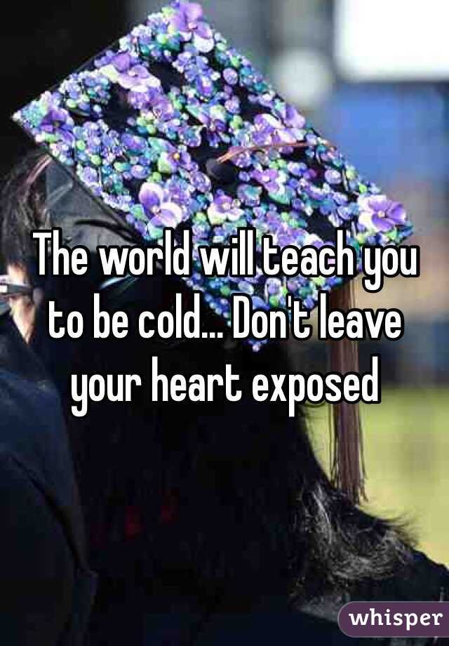The world will teach you to be cold... Don't leave your heart exposed