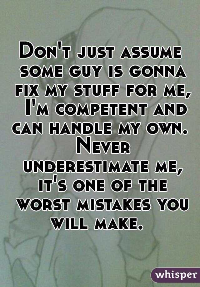 Don't just assume some guy is gonna fix my stuff for me,  I'm competent and can handle my own.  Never underestimate me, it's one of the worst mistakes you will make.