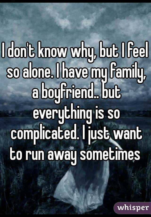 I don't know why, but I feel so alone. I have my family, a boyfriend.. but everything is so complicated. I just want to run away sometimes