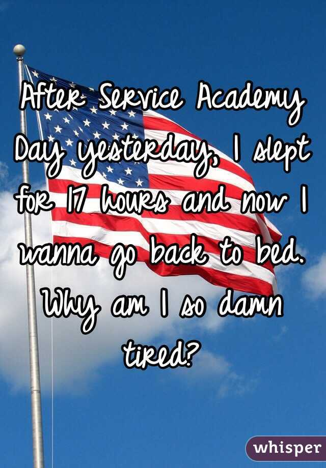 After Service Academy Day yesterday, I slept for 17 hours and now I wanna go back to bed.   Why am I so damn tired?