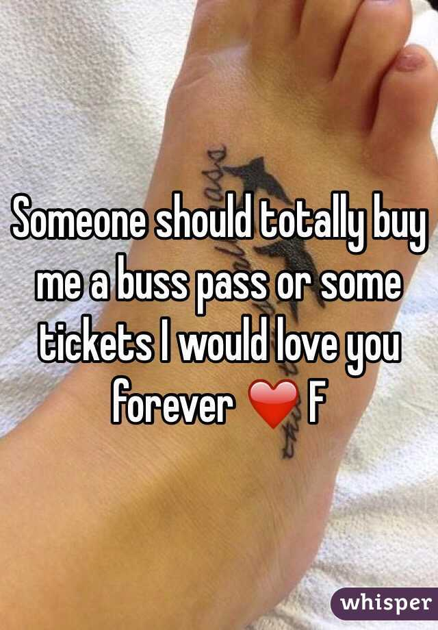 Someone should totally buy me a buss pass or some tickets I would love you forever ❤️ F