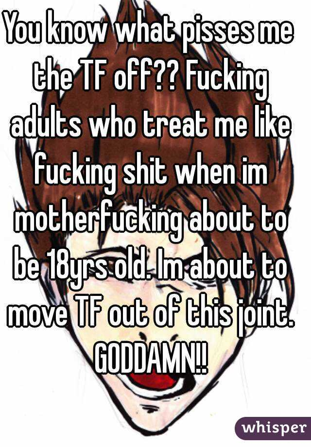 You know what pisses me the TF off?? Fucking adults who treat me like fucking shit when im motherfucking about to be 18yrs old. Im about to move TF out of this joint. GODDAMN!!