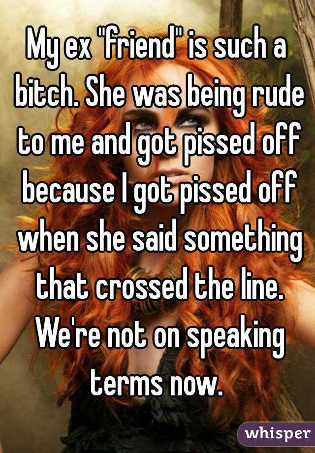 """My ex """"friend"""" is such a bitch. She was being rude to me and got pissed off because I got pissed off when she said something that crossed the line. We're not on speaking terms now."""