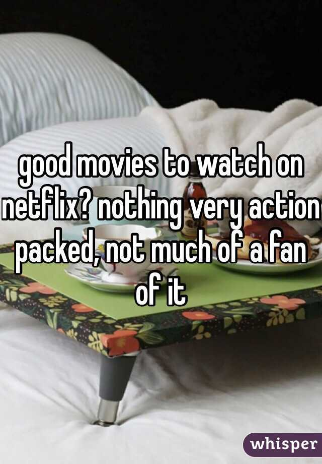 good movies to watch on netflix? nothing very action packed, not much of a fan of it