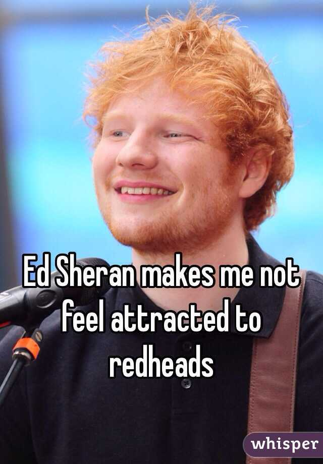 Ed Sheran makes me not feel attracted to redheads