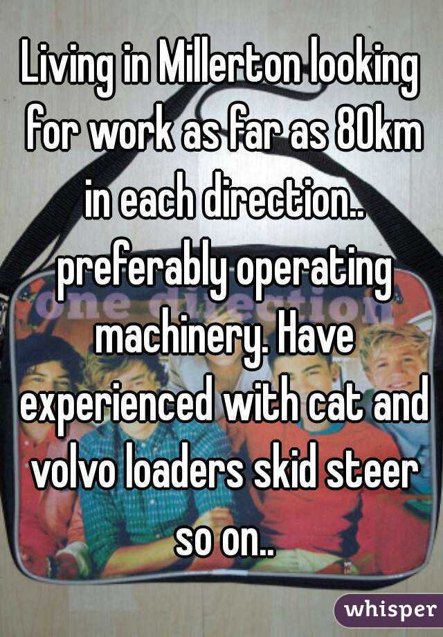 Living in Millerton looking for work as far as 80km in each direction.. preferably operating machinery. Have experienced with cat and volvo loaders skid steer so on..