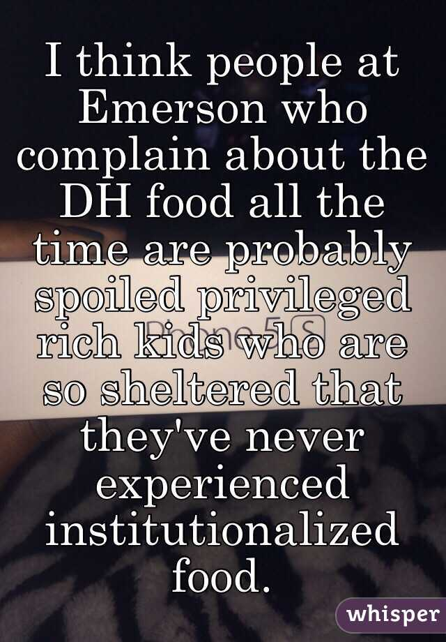 I think people at Emerson who complain about the DH food all the time are probably spoiled privileged rich kids who are so sheltered that they've never experienced institutionalized food.