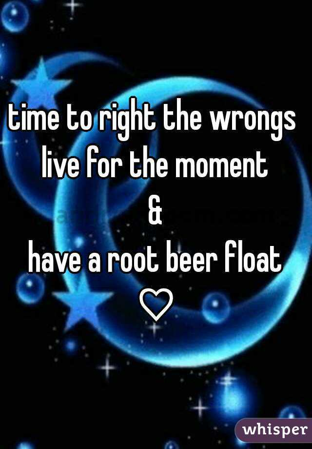 time to right the wrongs  live for the moment & have a root beer float ♡