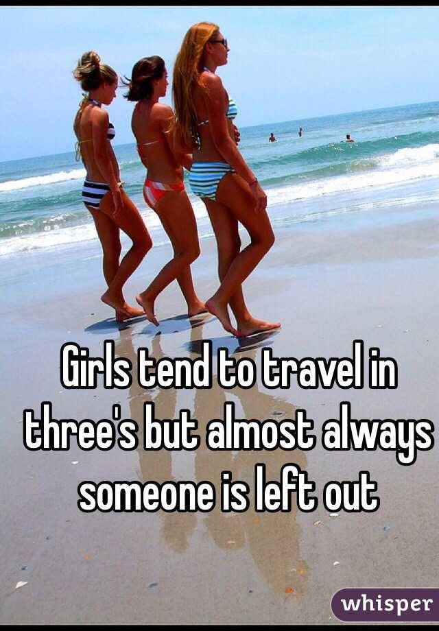 Girls tend to travel in three's but almost always someone is left out