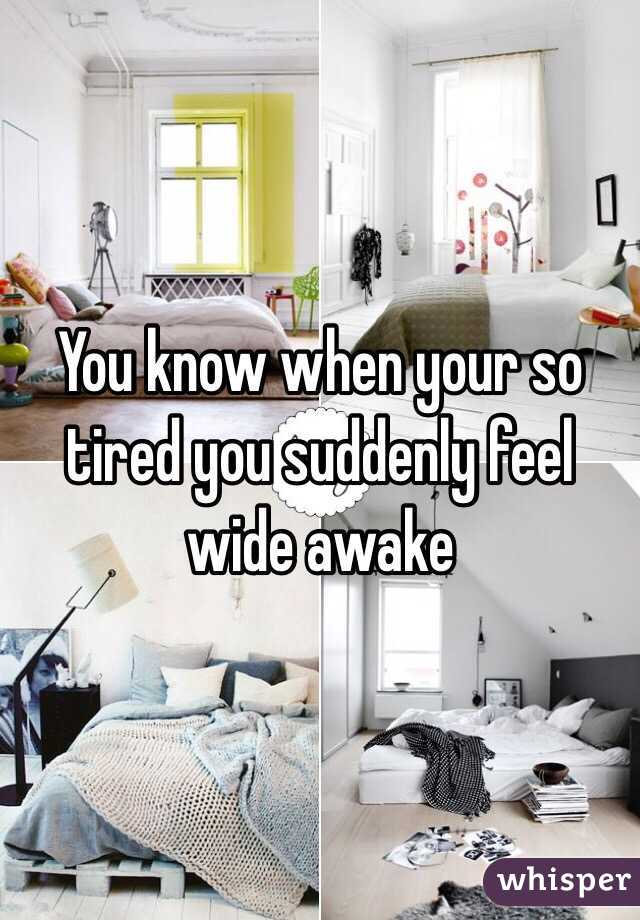You know when your so tired you suddenly feel wide awake