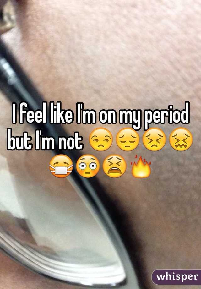 I feel like I'm on my period but I'm not 😒😔😣😖😷😳😫🔥