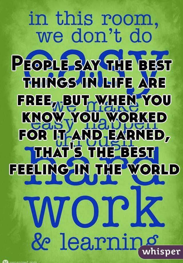 People say the best things in life are free, but when you know you worked for it and earned, that's the best feeling in the world