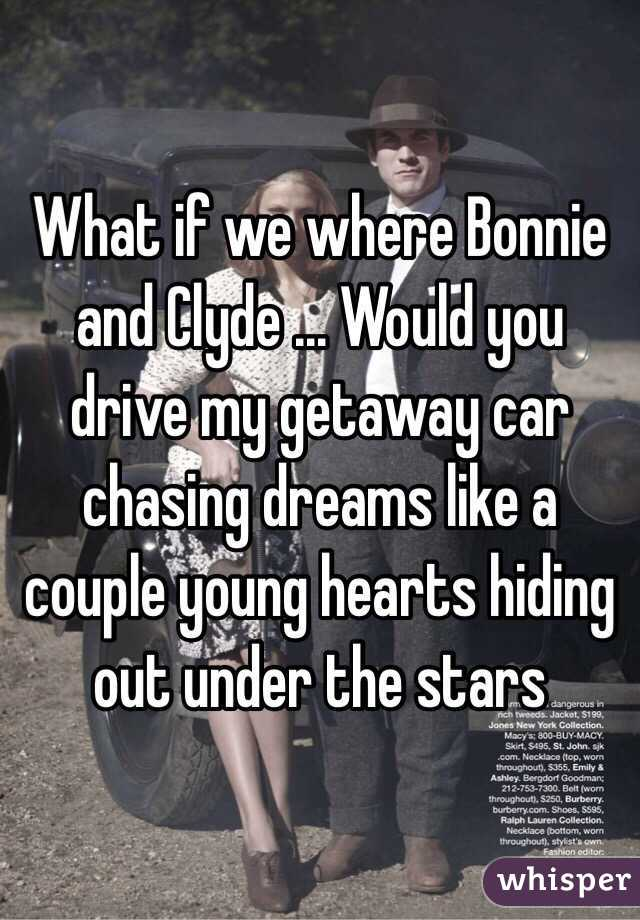 What if we where Bonnie and Clyde ... Would you drive my getaway car chasing dreams like a couple young hearts hiding out under the stars