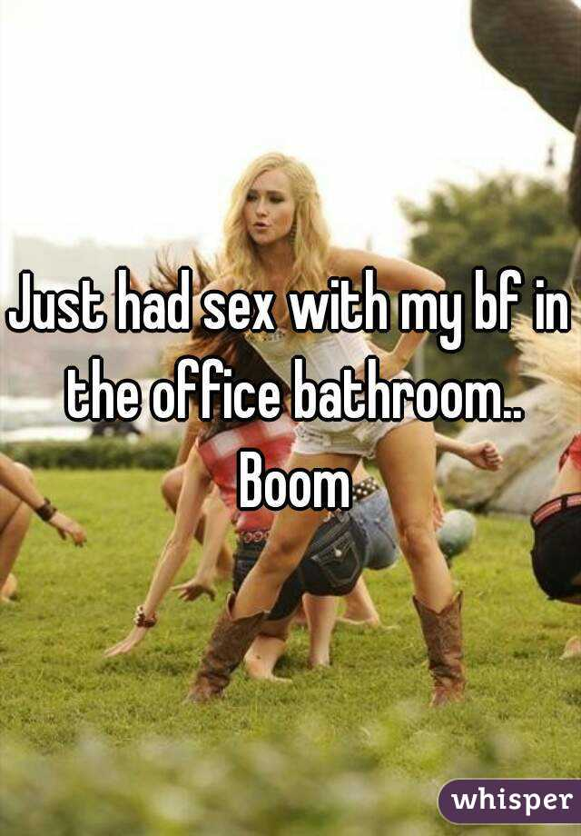 Just had sex with my bf in the office bathroom.. Boom