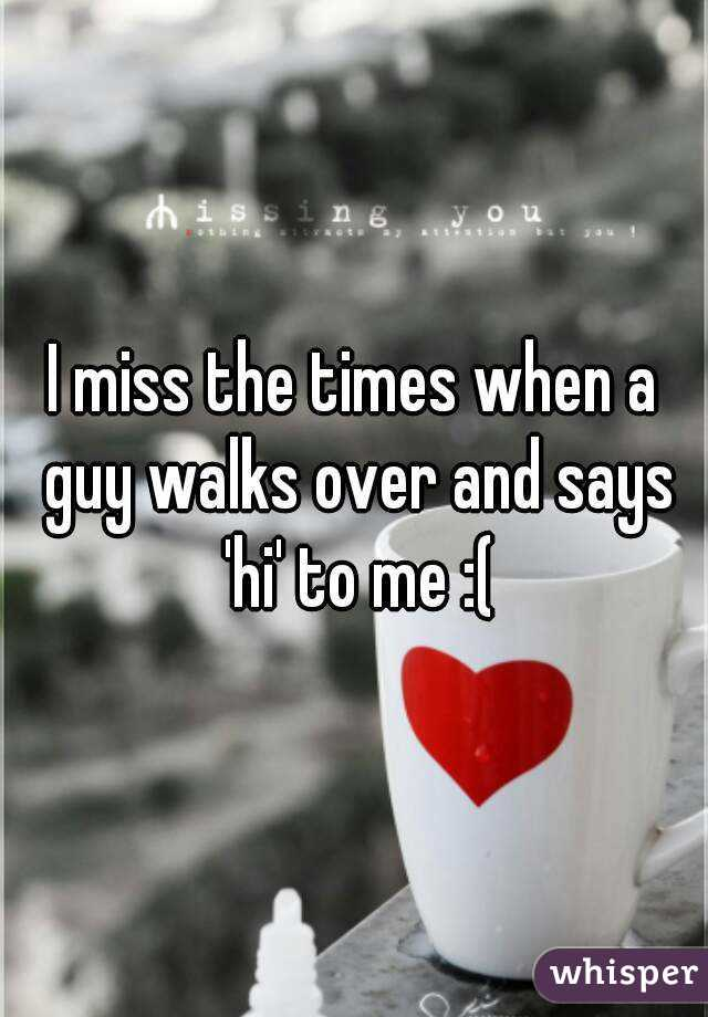 I miss the times when a guy walks over and says 'hi' to me :(