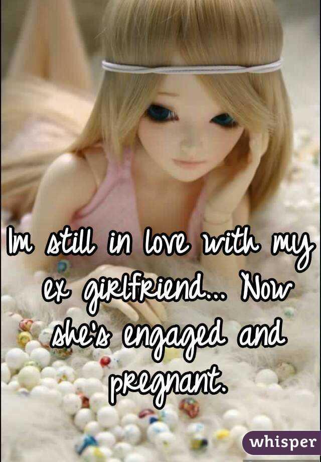 Im still in love with my ex girlfriend... Now she's engaged and pregnant.