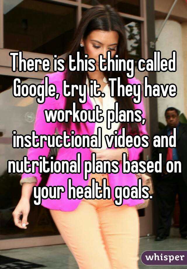 There Is This Thing Called Google Try It They Have Workout Plans Instructional Videos And Nutritional