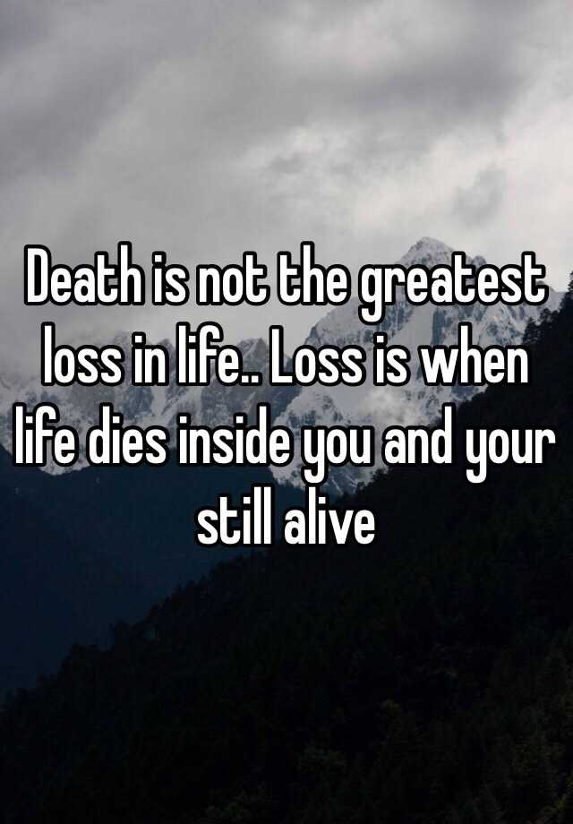Death Is Not The Greatest Loss In Life.. Loss Is When Life Dies Inside You  And Your Still Alive