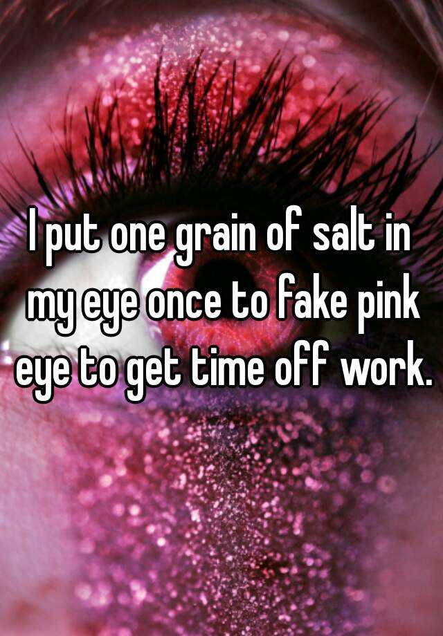 I Put One Grain Of Salt In My Eye Once To Fake Pink Eye To Get Time