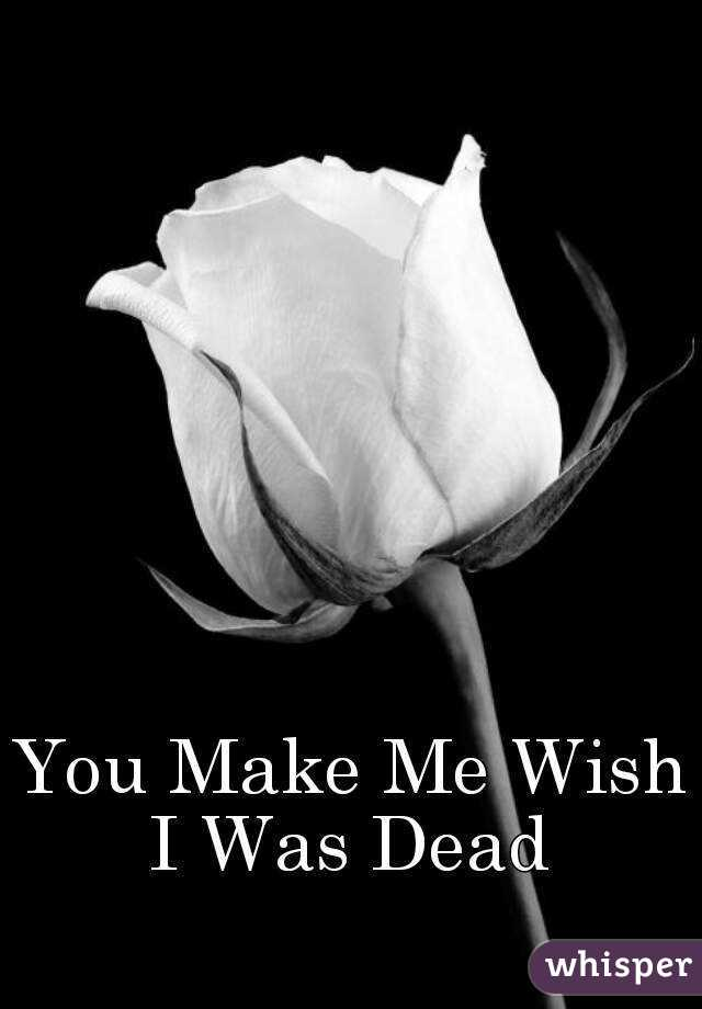 you make me wish i was dead