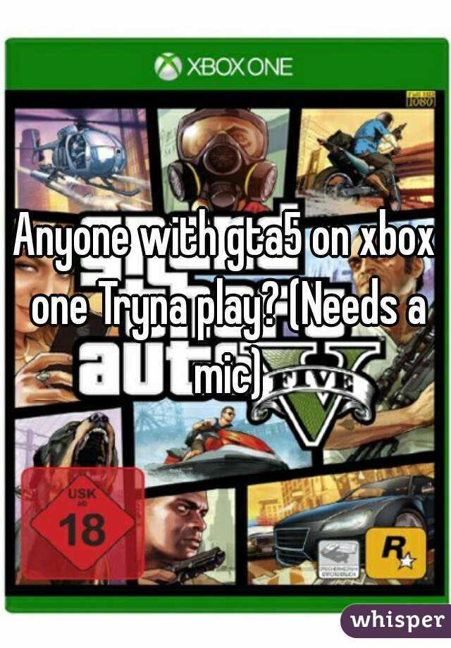 Anyone with gta5 on xbox one Tryna play? (Needs a mic)