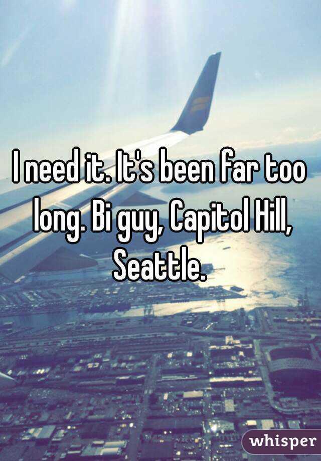 I need it. It's been far too long. Bi guy, Capitol Hill, Seattle.