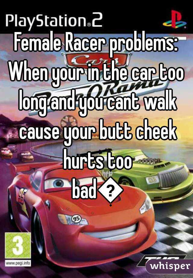 Female Racer problems: When your in the car too long and you cant walk cause your butt cheek hurts too bad😂