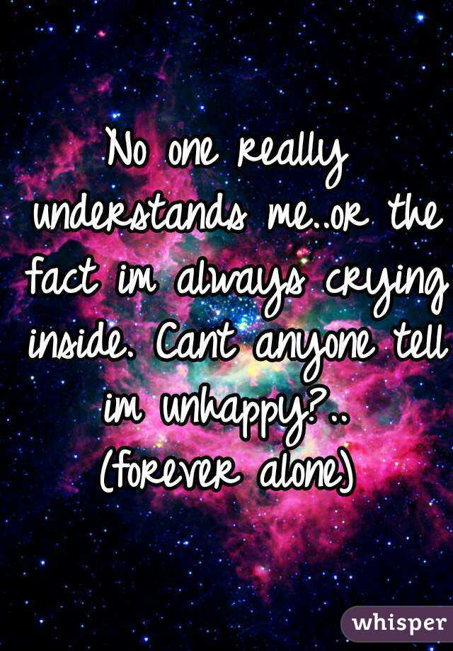 No one really understands me..or the fact im always crying inside. Cant anyone tell im unhappy?..  (forever alone)