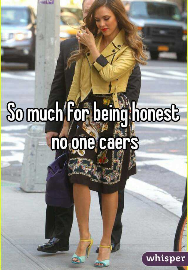 So much for being honest no one caers