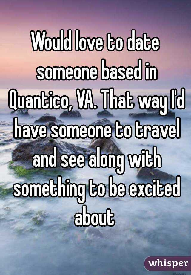 Would love to date someone based in Quantico, VA. That way I'd have someone to travel and see along with something to be excited about