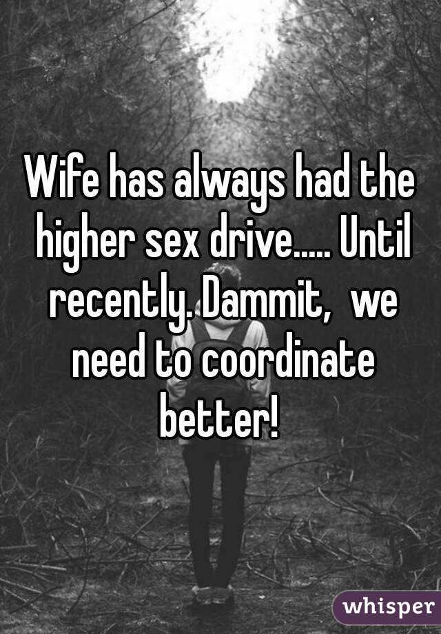 Wife has always had the higher sex drive..... Until recently. Dammit,  we need to coordinate better!