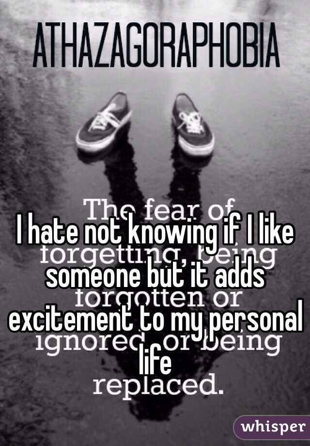 I hate not knowing if I like someone but it adds excitement to my personal life