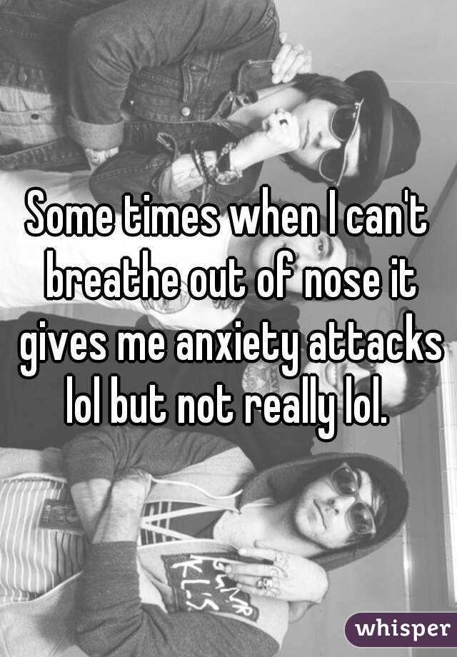 Some times when I can't breathe out of nose it gives me anxiety attacks lol but not really lol.