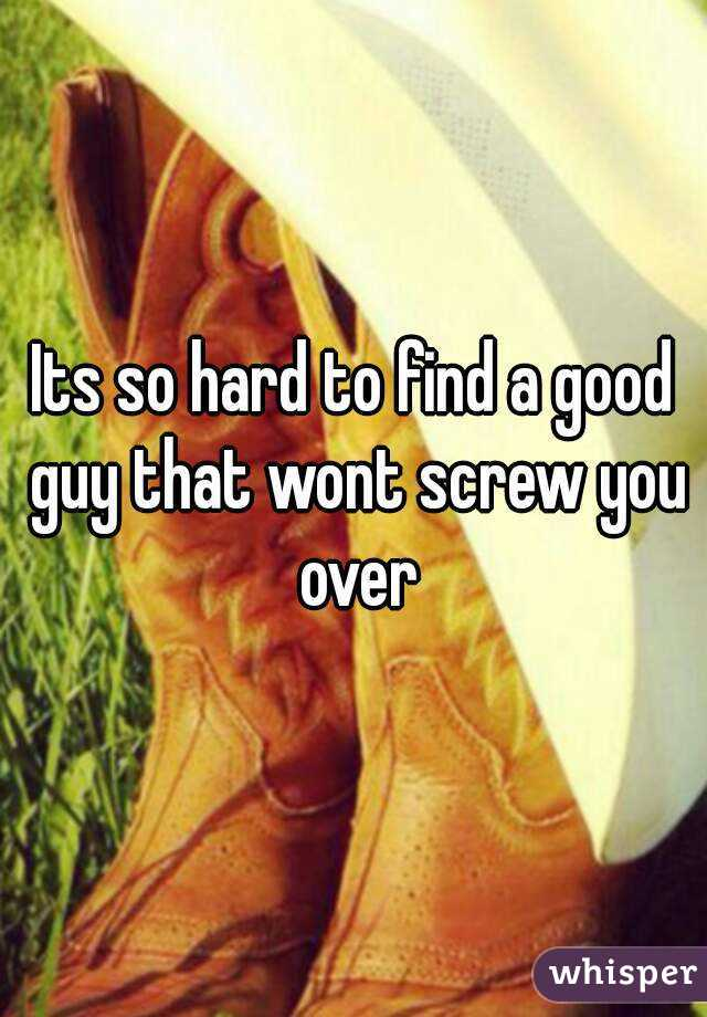 Its so hard to find a good guy that wont screw you over