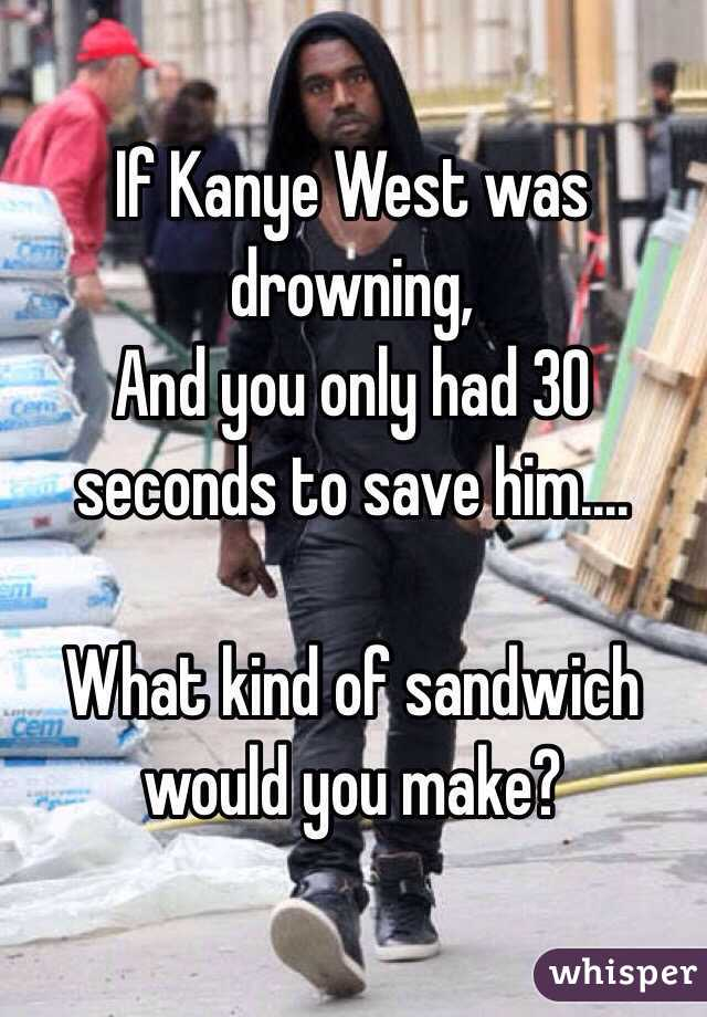 If Kanye West was drowning, And you only had 30 seconds to save him....  What kind of sandwich would you make?