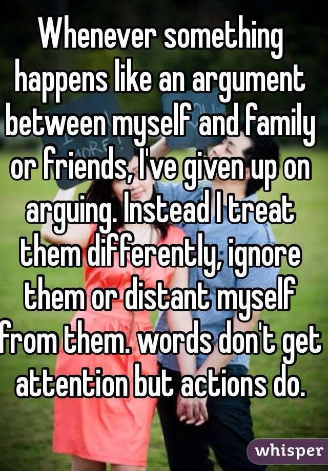 Whenever something happens like an argument between myself and family or friends, I've given up on arguing. Instead I treat them differently, ignore them or distant myself from them. words don't get attention but actions do.
