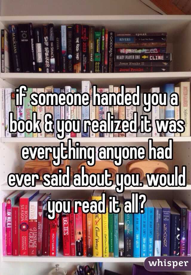 if someone handed you a book & you realized it was everything anyone had ever said about you. would you read it all?