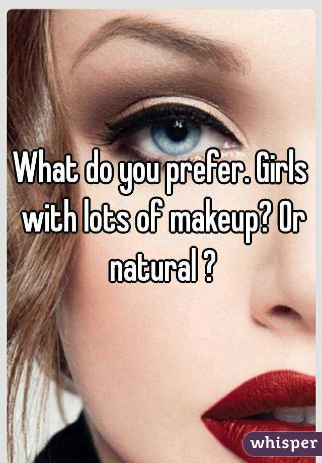 What do you prefer. Girls with lots of makeup? Or natural ?