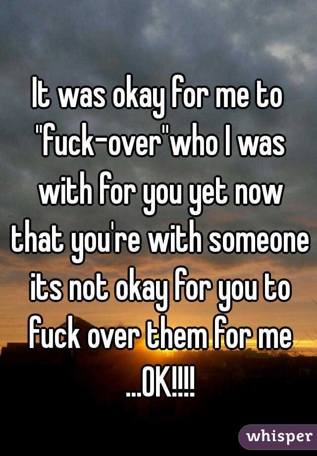"It was okay for me to ""fuck-over""who I was with for you yet now that you're with someone its not okay for you to fuck over them for me ...OK!!!!"
