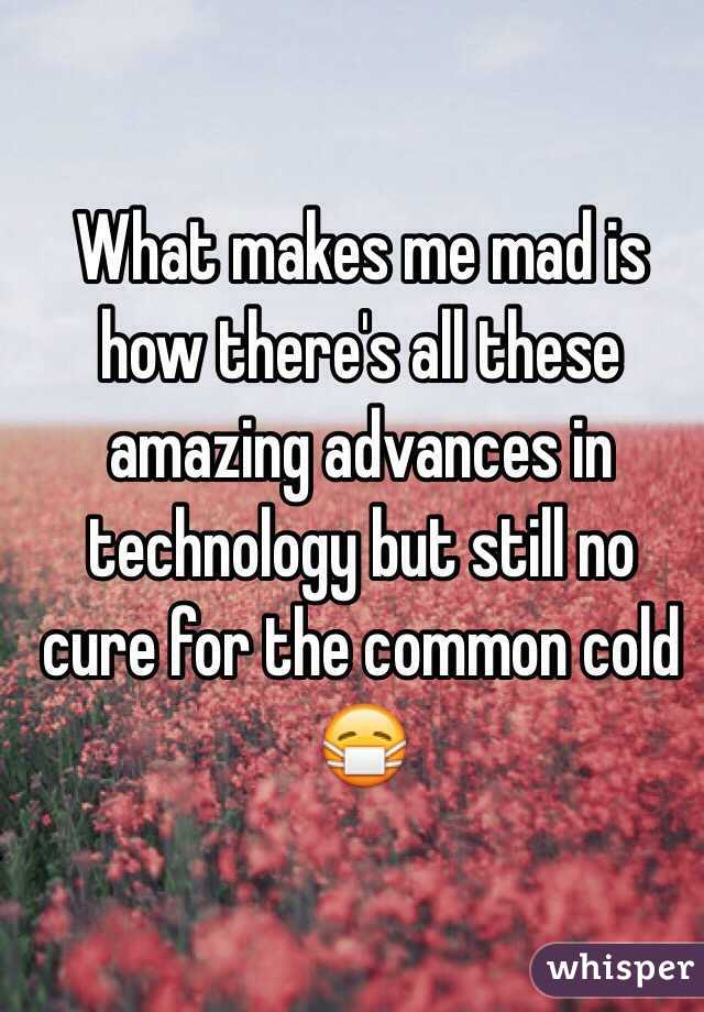 What makes me mad is how there's all these amazing advances in technology but still no cure for the common cold 😷