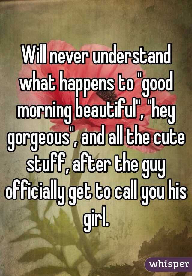 """Will never understand what happens to """"good morning beautiful"""", """"hey gorgeous"""", and all the cute stuff, after the guy officially get to call you his girl."""