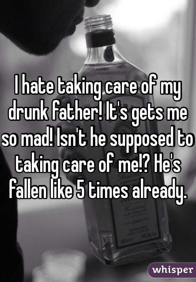 I hate taking care of my drunk father! It's gets me so mad! Isn't he supposed to taking care of me!? He's fallen like 5 times already.