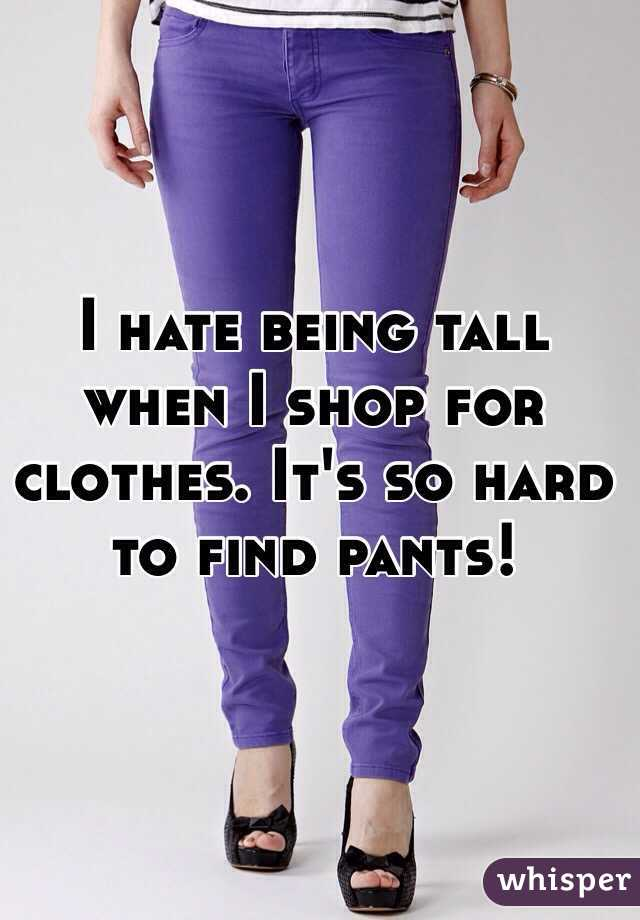 I hate being tall when I shop for clothes. It's so hard to find pants!