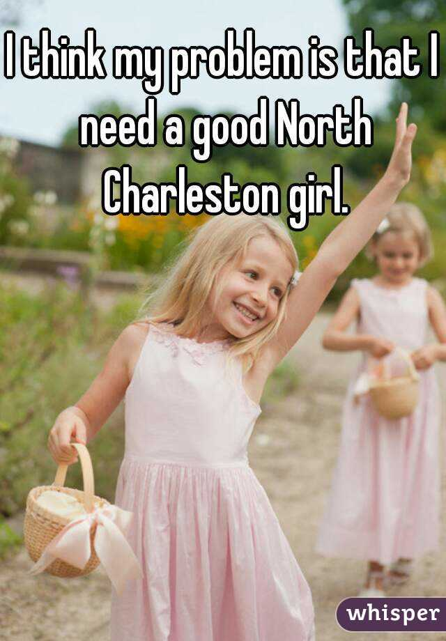 I think my problem is that I need a good North Charleston girl.