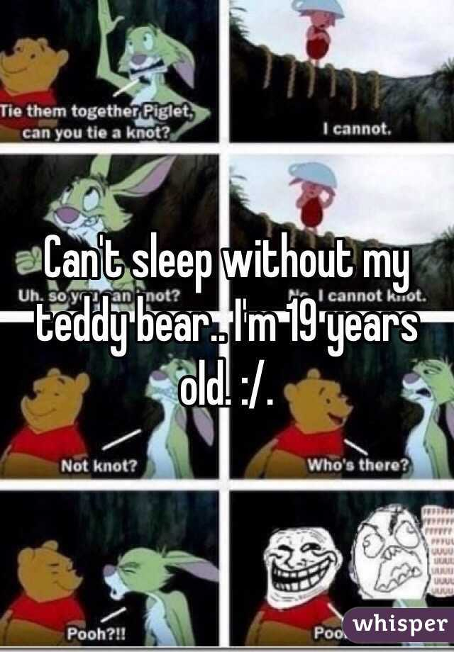 Can't sleep without my teddy bear.. I'm 19 years old. :/.